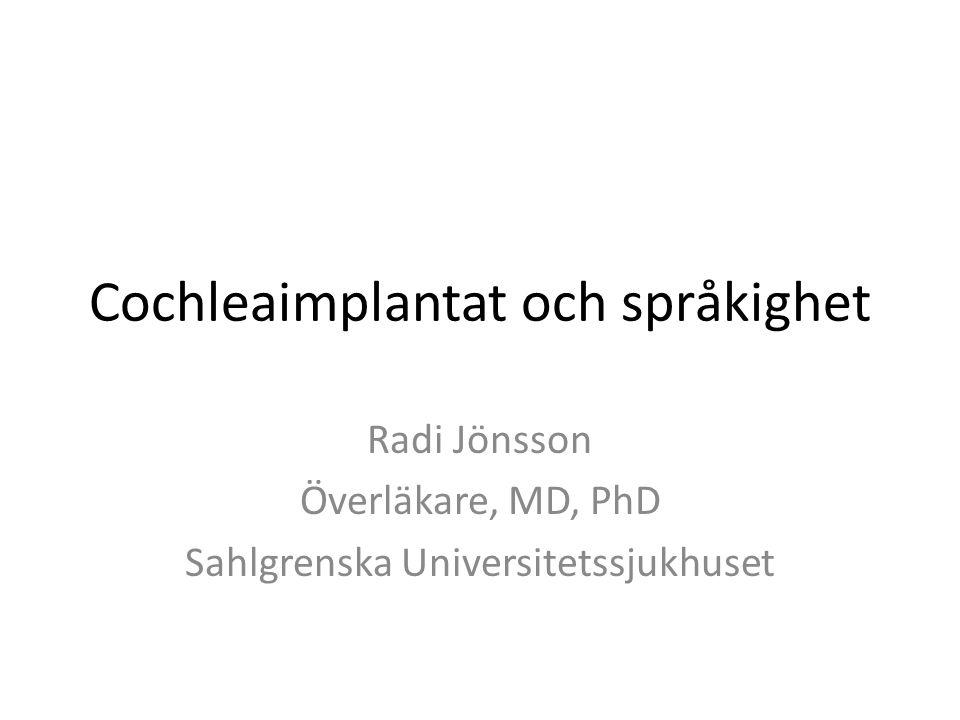 Cochleaimplantat och språkighet Radi Jönsson Överläkare, MD, PhD Sahlgrenska Universitetssjukhuset