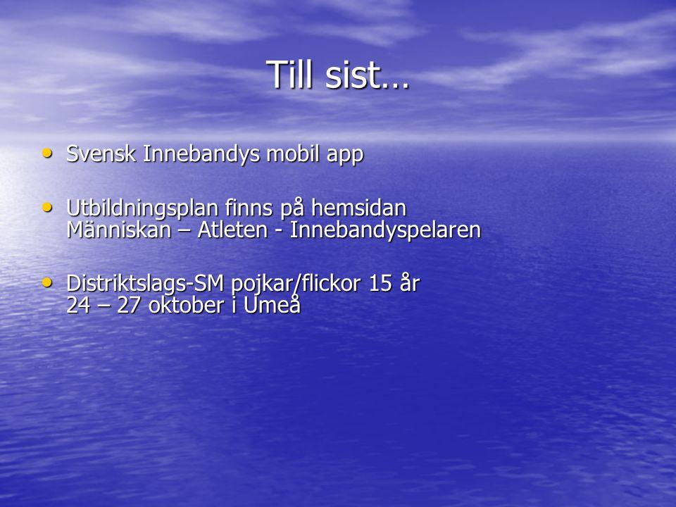 Till sist… Svensk Innebandys mobil app Svensk Innebandys mobil app Utbildningsplan finns på hemsidan Människan – Atleten - Innebandyspelaren Utbildningsplan finns på hemsidan Människan – Atleten - Innebandyspelaren Distriktslags-SM pojkar/flickor 15 år 24 – 27 oktober i Umeå Distriktslags-SM pojkar/flickor 15 år 24 – 27 oktober i Umeå