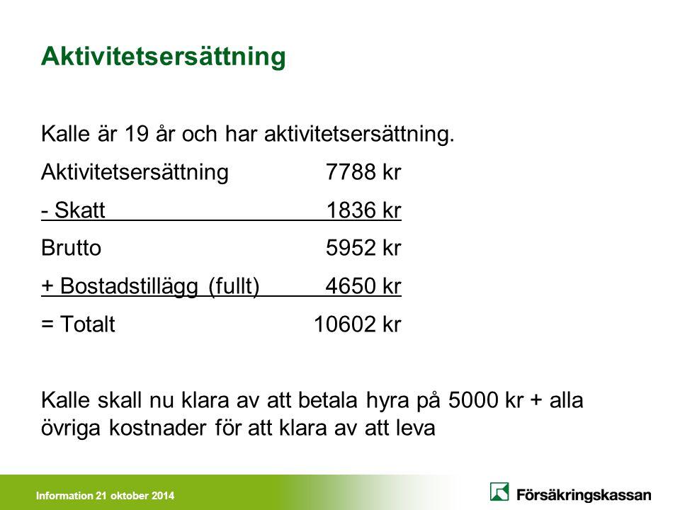Information 21 oktober 2014 Aktivitetsersättning Kalle är 19 år och har aktivitetsersättning. Aktivitetsersättning 7788 kr - Skatt 1836 kr Brutto 5952