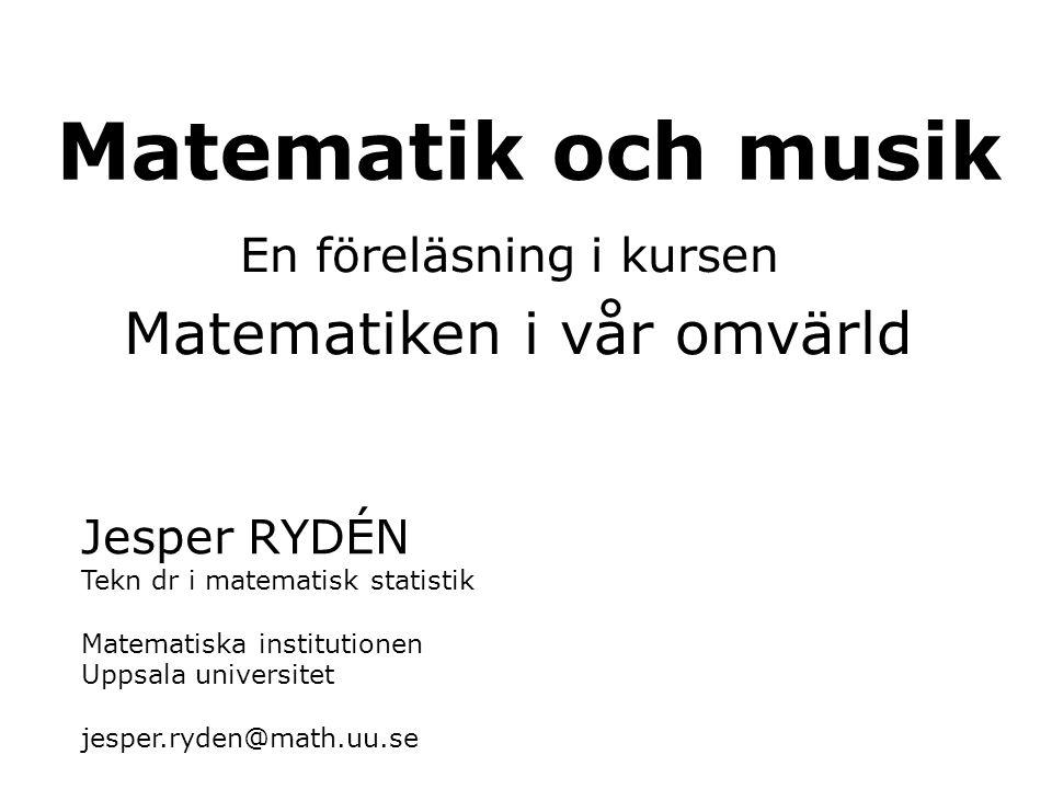 Jesper RYDÉN Tekn dr i matematisk statistik Matematiska institutionen Uppsala universitet jesper.ryden@math.uu.se Matematik och musik En föreläsning i
