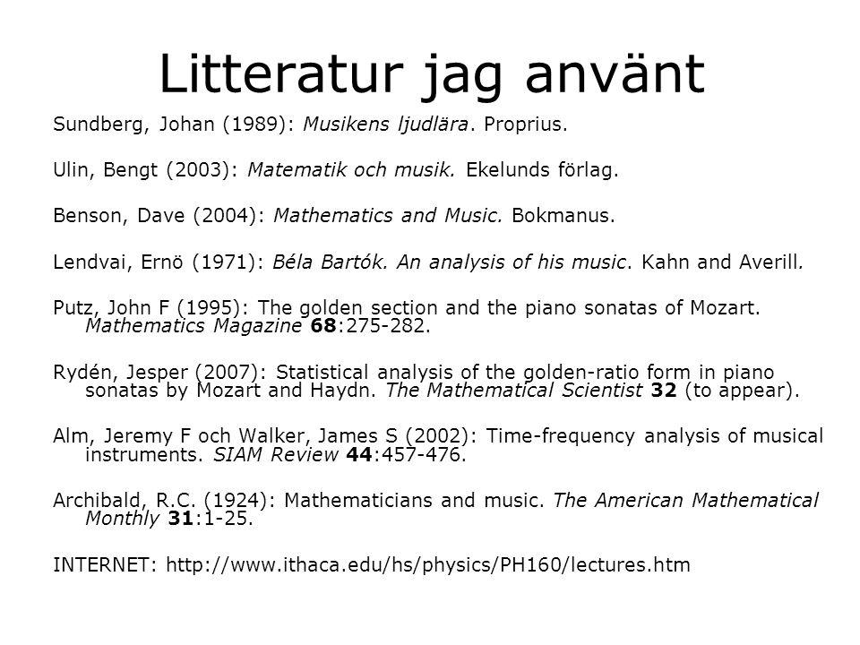 Litteratur jag använt Sundberg, Johan (1989): Musikens ljudlära. Proprius. Ulin, Bengt (2003): Matematik och musik. Ekelunds förlag. Benson, Dave (200
