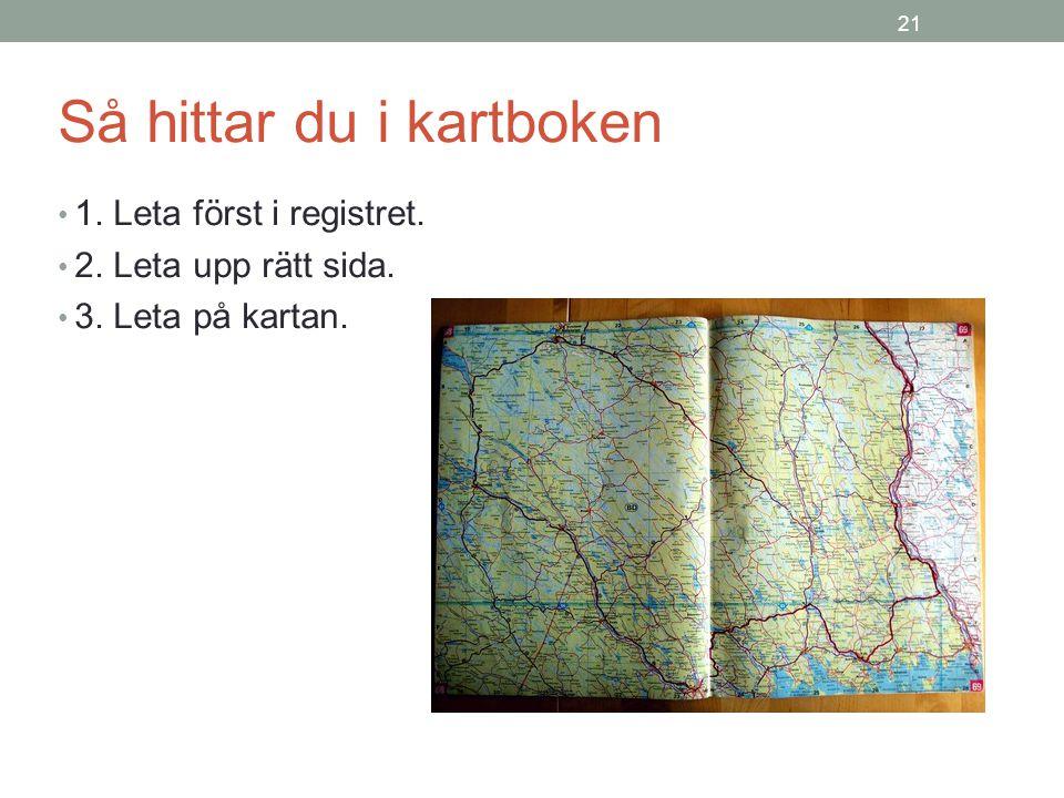 21 Så hittar du i kartboken 1. Leta först i registret. 2. Leta upp rätt sida. 3. Leta på kartan.