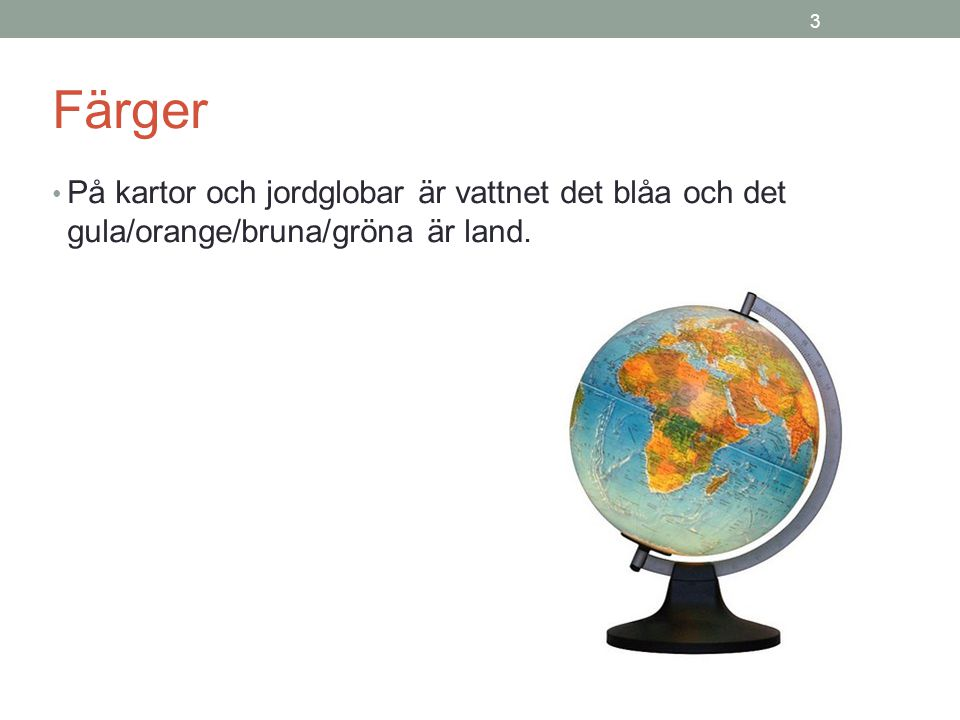 3 Färger På kartor och jordglobar är vattnet det blåa och det gula/orange/bruna/gröna är land.