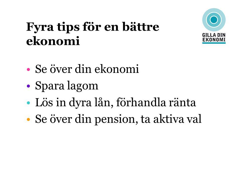 Fyra tips för en bättre ekonomi Se över din ekonomi Spara lagom Lös in dyra lån, förhandla ränta Se över din pension, ta aktiva val