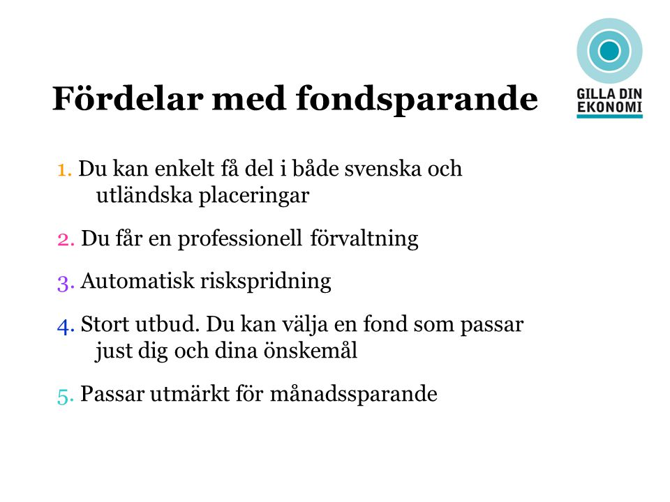 Fördelar med fondsparande 1. Du kan enkelt få del i både svenska och utländska placeringar 2. Du får en professionell förvaltning 3. Automatisk risksp