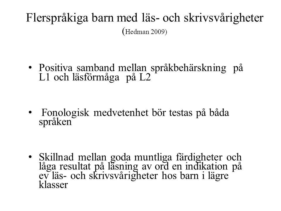 Flerspråkiga barn med läs- och skrivsvårigheter ( Hedman 2009) Positiva samband mellan språkbehärskning på L1 och läsförmåga på L2 Fonologisk medvetenhet bör testas på båda språken Skillnad mellan goda muntliga färdigheter och låga resultat på läsning av ord en indikation på ev läs- och skrivsvårigheter hos barn i lägre klasser