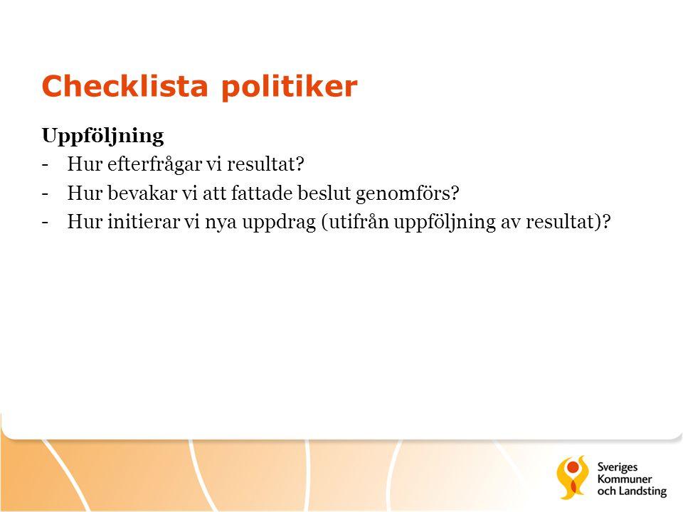 Checklista politiker Uppföljning -Hur efterfrågar vi resultat? -Hur bevakar vi att fattade beslut genomförs? -Hur initierar vi nya uppdrag (utifrån up