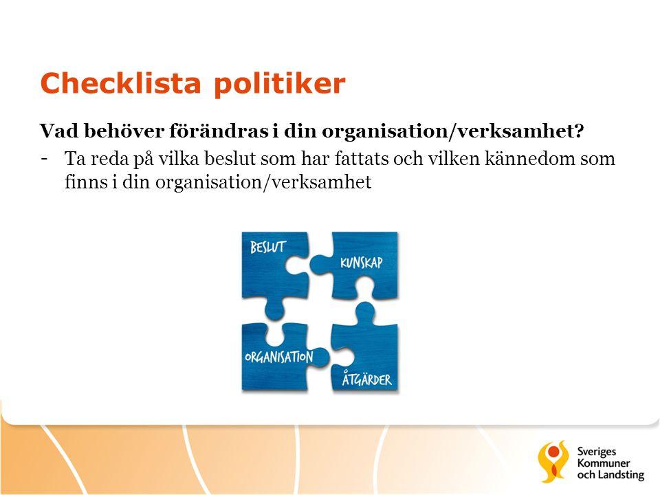 Checklista politiker Vad behöver förändras i din organisation/verksamhet? - Ta reda på vilka beslut som har fattats och vilken kännedom som finns i di