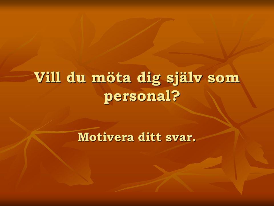 Vill du möta dig själv som personal? Motivera ditt svar.