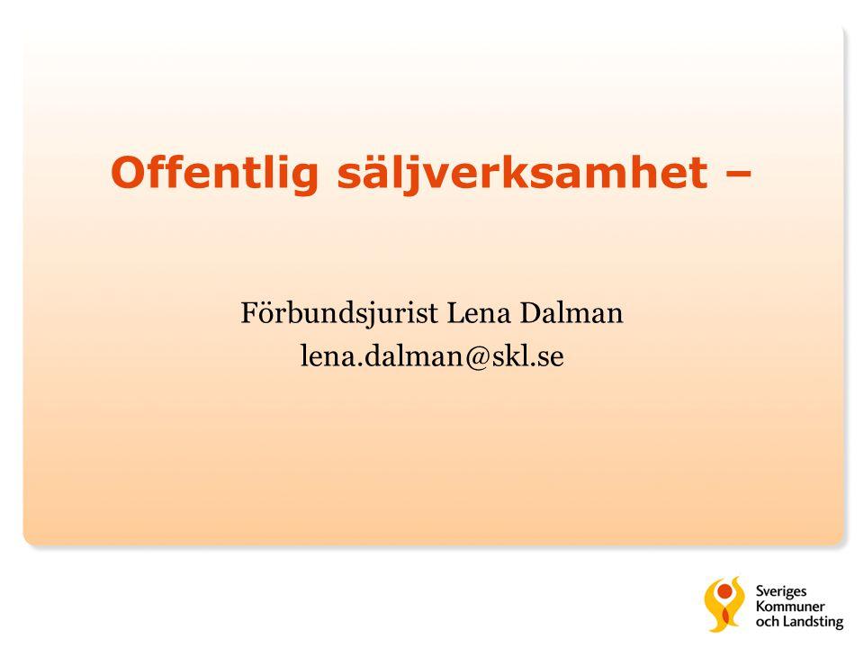 Offentlig säljverksamhet – Förbundsjurist Lena Dalman lena.dalman@skl.se
