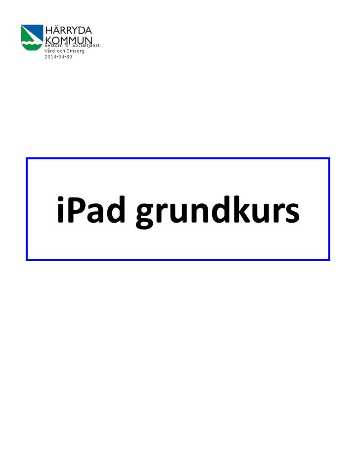 iPad grundkurs Sektorn f ö r Socialtj ä nst V å rd och Omsorg 2014-04-30
