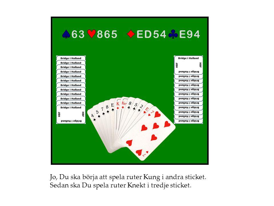 E 9 4E 9 4E D 5 4E D 5 48 6 58 6 56 36 3 Jo, Du ska börja att spela ruter Kung i andra sticket. Sedan ska Du spela ruter Knekt i tredje sticket.