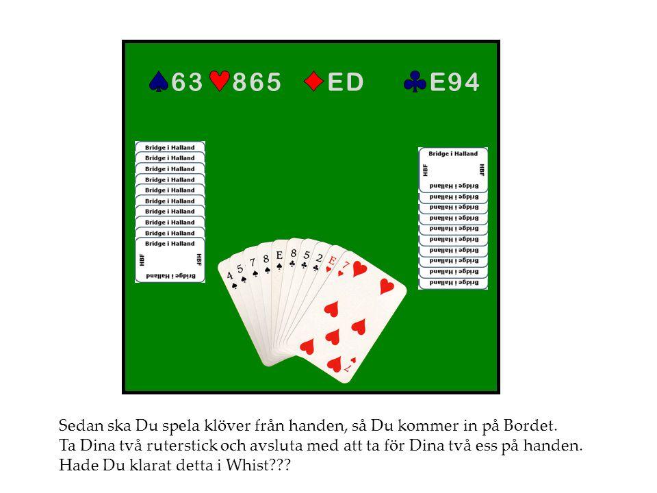 E 9 4E 9 4E DE D8 6 58 6 56 36 3 Sedan ska Du spela klöver från handen, så Du kommer in på Bordet. Ta Dina två ruterstick och avsluta med att ta för D