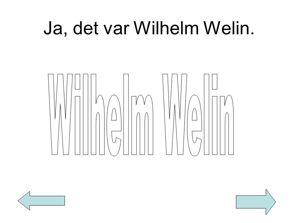 Ja, det var Wilhelm Welin.