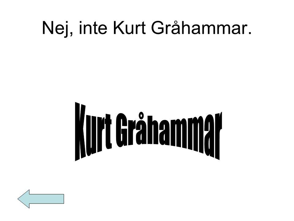 Nej, inte Kurt Gråhammar.