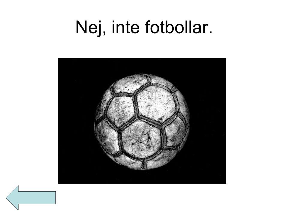Nej, inte fotbollar.