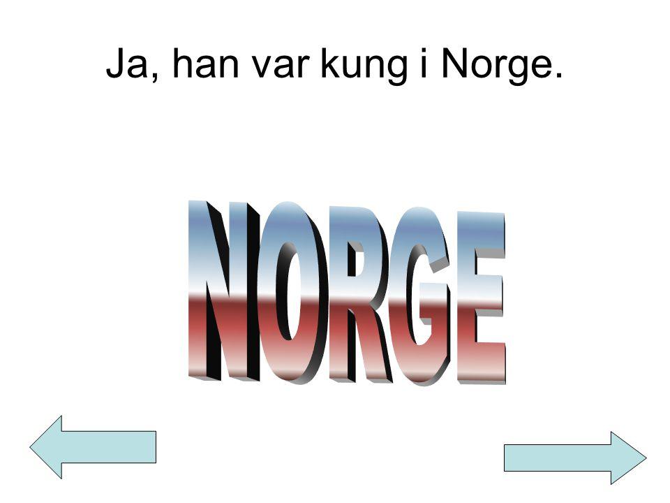 Ja, han var kung i Norge.