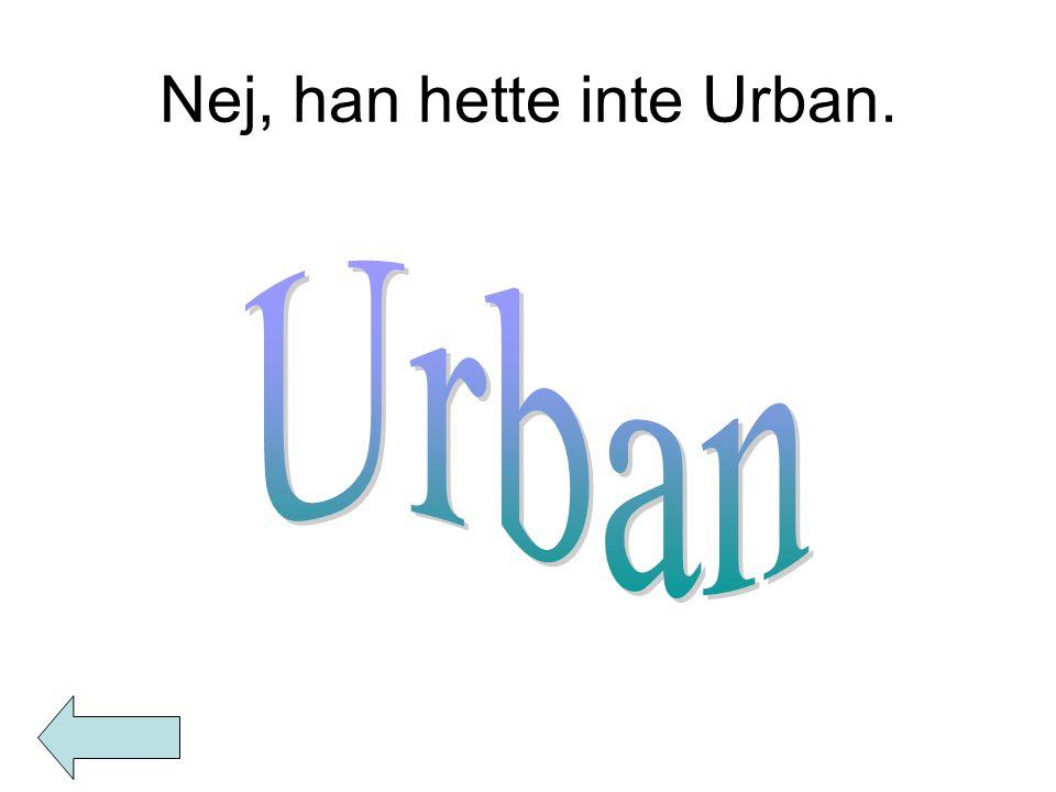 Nej, han hette inte Urban.
