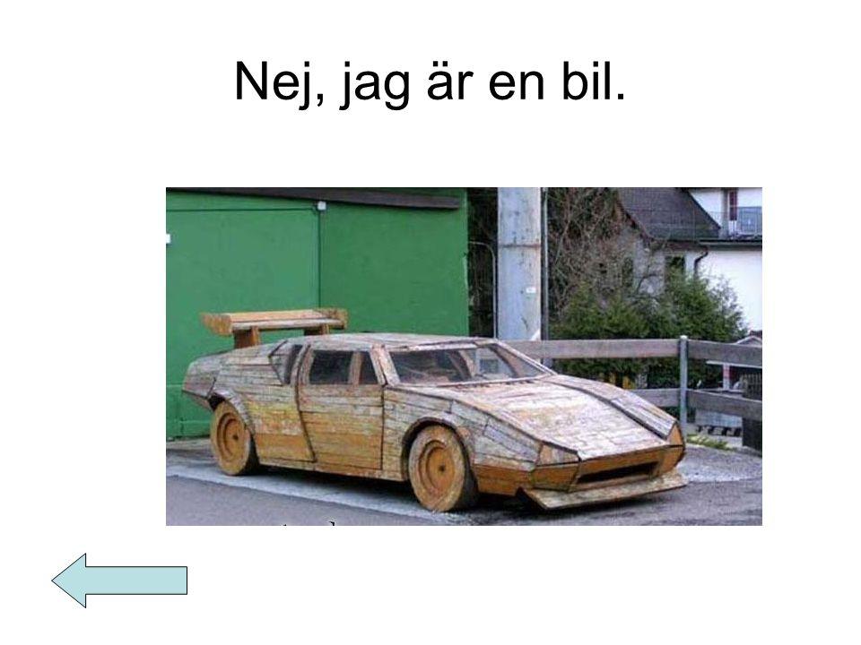 Nej, jag är en bil.