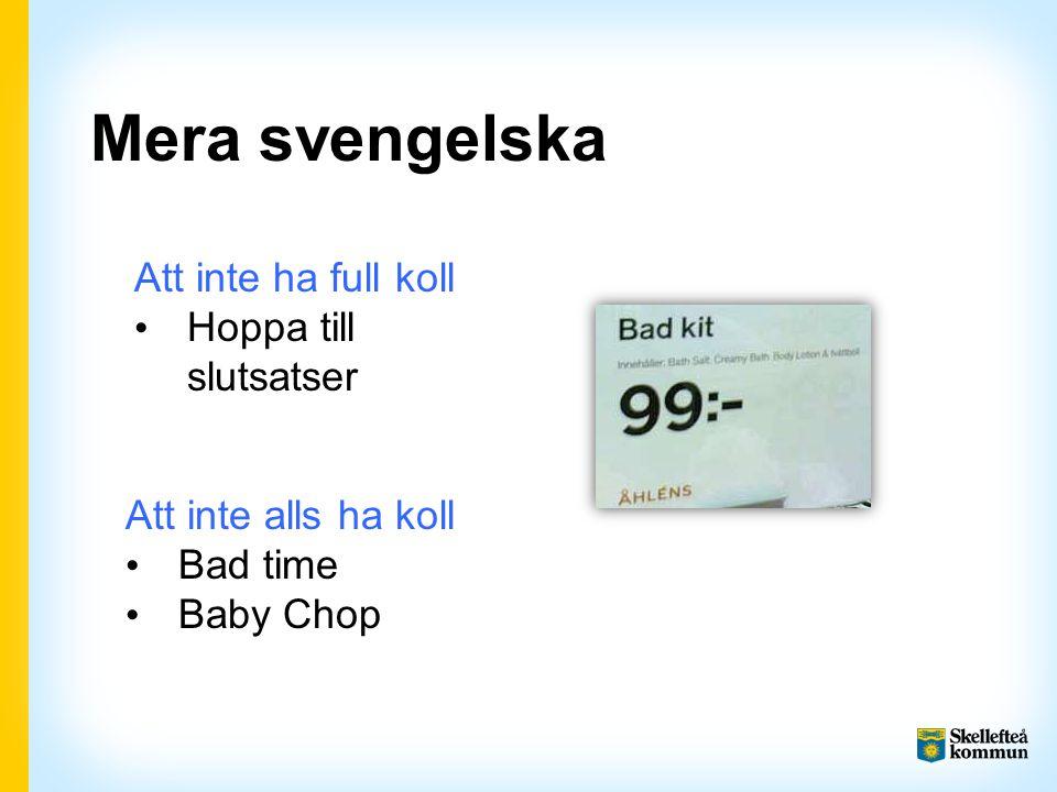 Mera svengelska Att inte ha full koll Hoppa till slutsatser Att inte alls ha koll Bad time Baby Chop