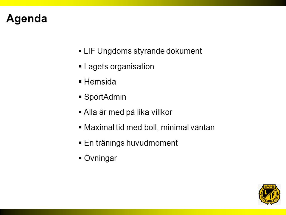  LIF Ungdoms styrande dokument  Lagets organisation  Hemsida  SportAdmin  Alla är med på lika villkor  Maximal tid med boll, minimal väntan  En tränings huvudmoment  Övningar Agenda