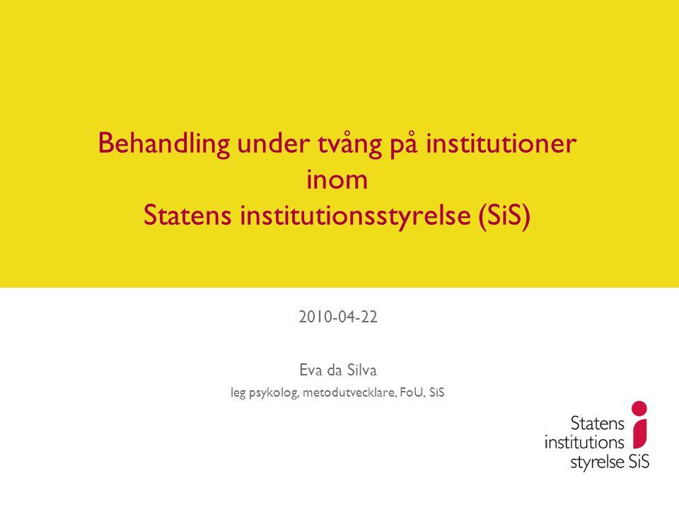 Behandling under tvång på institutioner inom Statens institutionsstyrelse (SiS) 2010-04-22 Eva da Silva leg psykolog, metodutvecklare, FoU, SiS