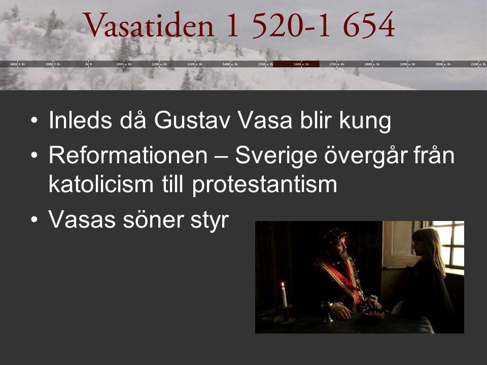 Inleds då Gustav Vasa blir kung Reformationen – Sverige övergår från katolicism till protestantism Vasas söner styr