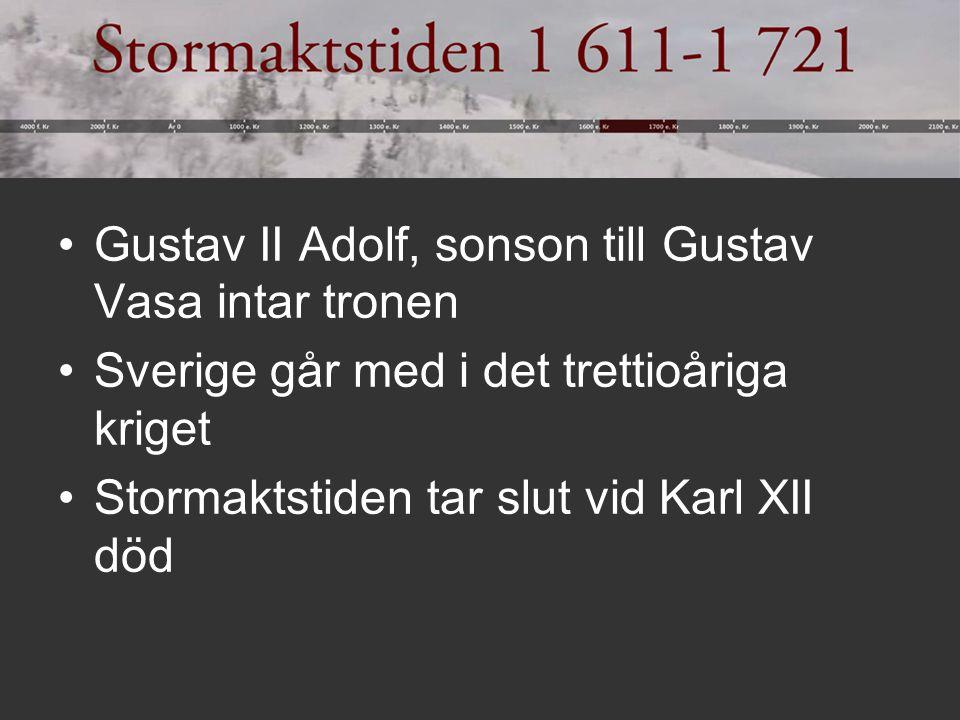 Gustav II Adolf, sonson till Gustav Vasa intar tronen Sverige går med i det trettioåriga kriget Stormaktstiden tar slut vid Karl XII död
