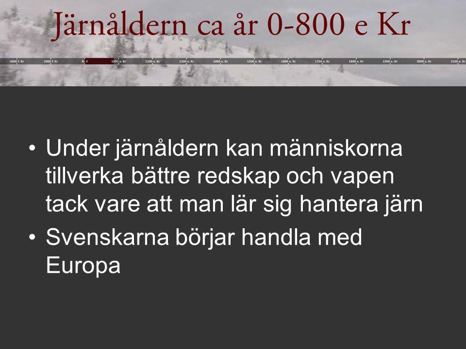 Under järnåldern kan människorna tillverka bättre redskap och vapen tack vare att man lär sig hantera järn Svenskarna börjar handla med Europa