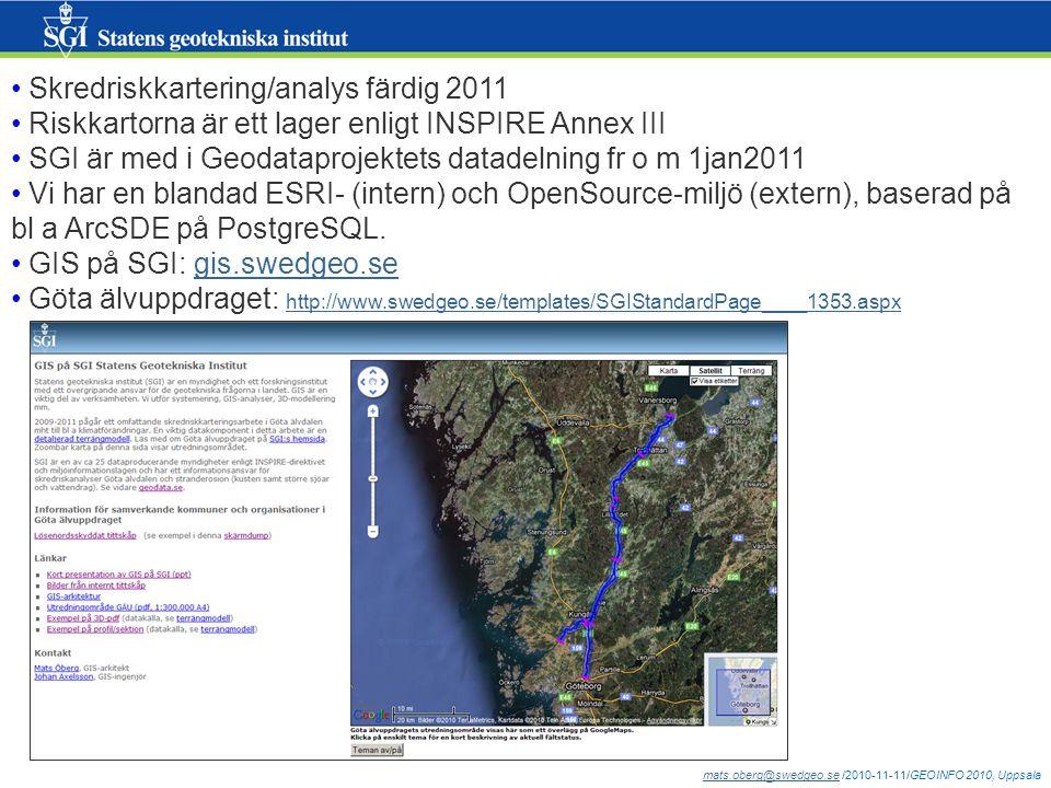 mats.oberg@swedgeo.semats.oberg@swedgeo.se /2010-11-11/GEOINFO 2010, Uppsala Skredriskkartering/analys färdig 2011 Riskkartorna är ett lager enligt INSPIRE Annex III SGI är med i Geodataprojektets datadelning fr o m 1jan2011 Vi har en blandad ESRI- (intern) och OpenSource-miljö (extern), baserad på bl a ArcSDE på PostgreSQL.