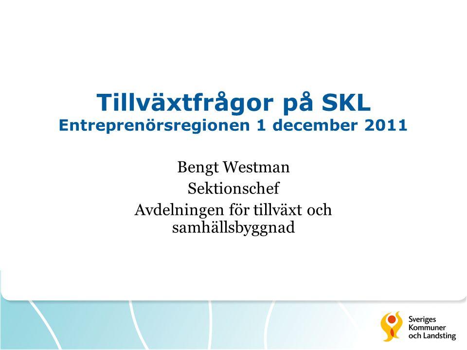 Tillväxtfrågor på SKL Entreprenörsregionen 1 december 2011 Bengt Westman Sektionschef Avdelningen för tillväxt och samhällsbyggnad