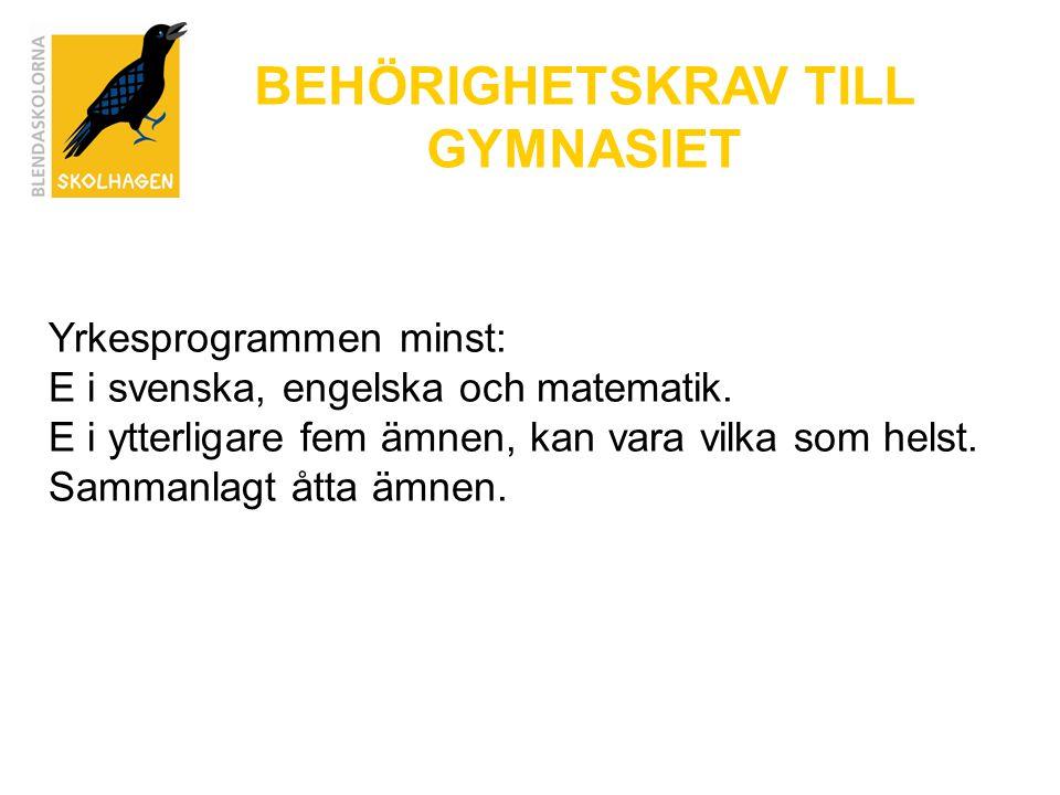 BEHÖRIGHETSKRAV TILL GYMNASIET Yrkesprogrammen minst: E i svenska, engelska och matematik. E i ytterligare fem ämnen, kan vara vilka som helst. Samman