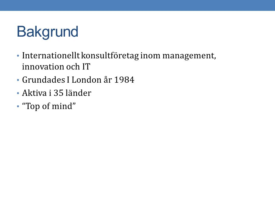 "Bakgrund Internationellt konsultföretag inom management, innovation och IT Grundades I London år 1984 Aktiva i 35 länder ""Top of mind"""