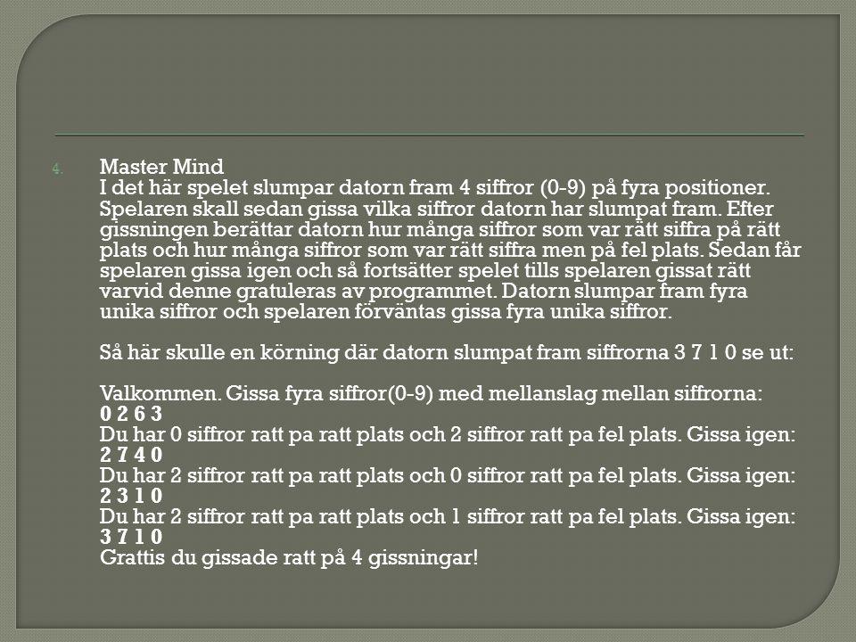 4. Master Mind I det här spelet slumpar datorn fram 4 siffror (0-9) på fyra positioner. Spelaren skall sedan gissa vilka siffror datorn har slumpat fr