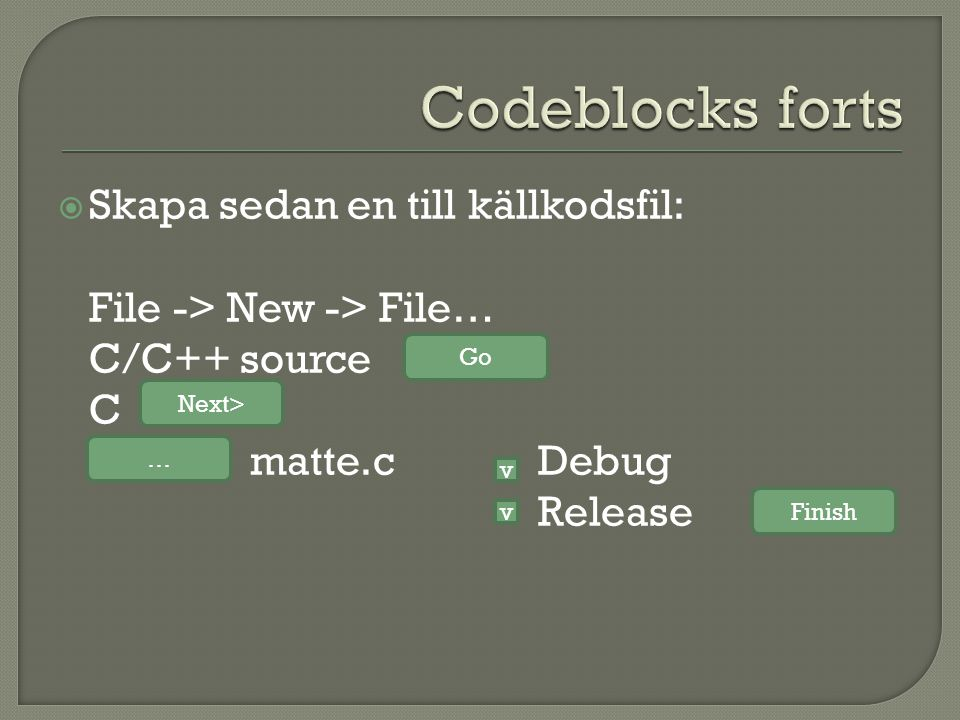  Skapa sedan en till källkodsfil: File -> New -> File… C/C++ source C matte.cDebug Release Go Next> … v v Finish