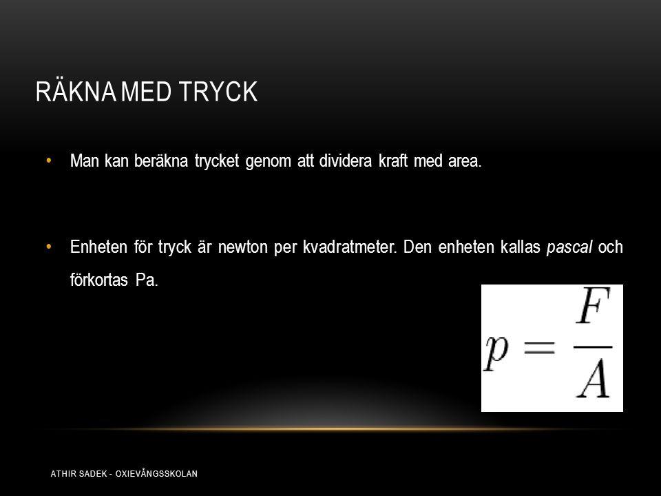 RÄKNA MED TRYCK Man kan beräkna trycket genom att dividera kraft med area. Enheten för tryck är newton per kvadratmeter. Den enheten kallas pascal och