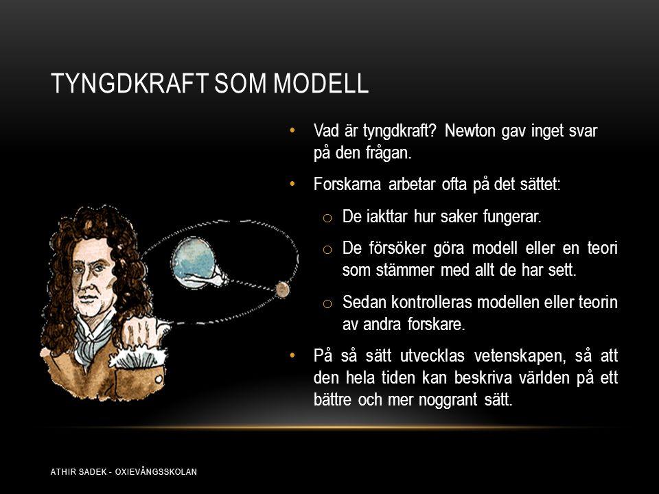 TYNGDKRAFT SOM MODELL Vad är tyngdkraft? Newton gav inget svar på den frågan. Forskarna arbetar ofta på det sättet: o De iakttar hur saker fungerar. o