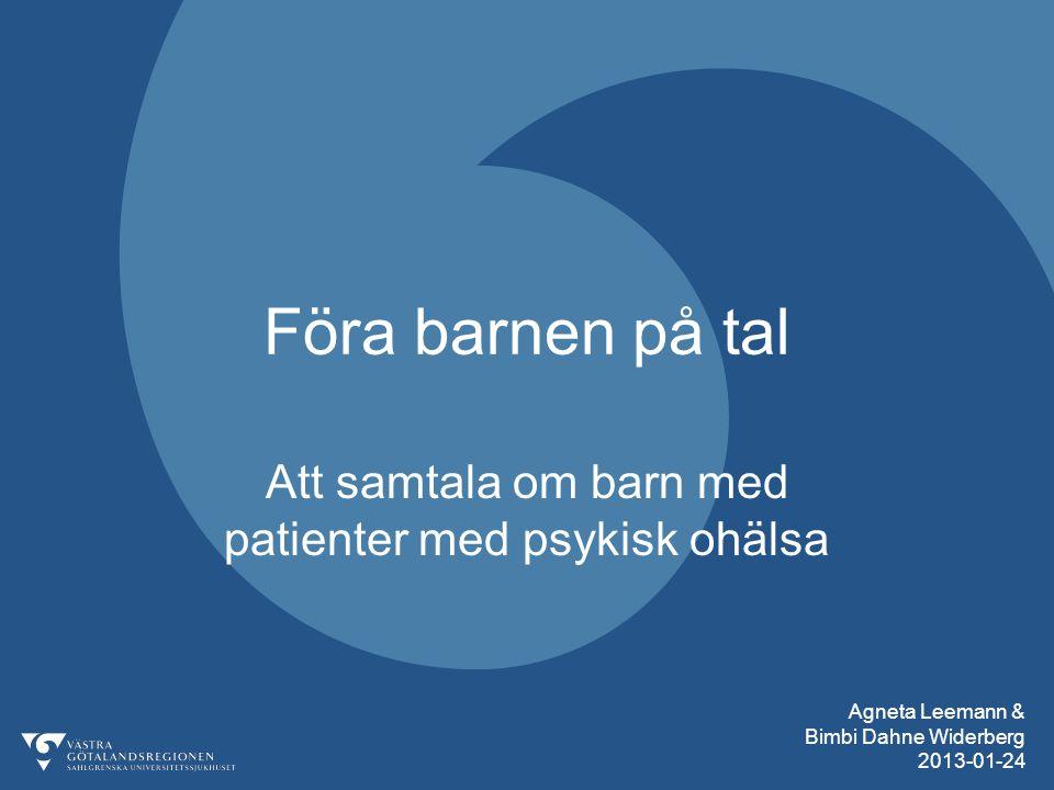Agneta Leemann & Bimbi Dahne Widerberg 2013-01-24 Föra barnen på tal Att samtala om barn med patienter med psykisk ohälsa