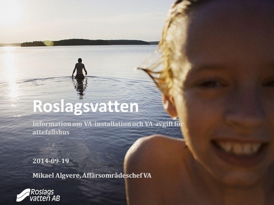 Roslagsvatten Information om VA-installation och VA-avgift för attefallshus 2014-09-19 Mikael Algvere, Affärsområdeschef VA