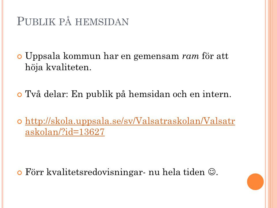 P UBLIK PÅ HEMSIDAN Uppsala kommun har en gemensam ram för att höja kvaliteten. Två delar: En publik på hemsidan och en intern. http://skola.uppsala.s