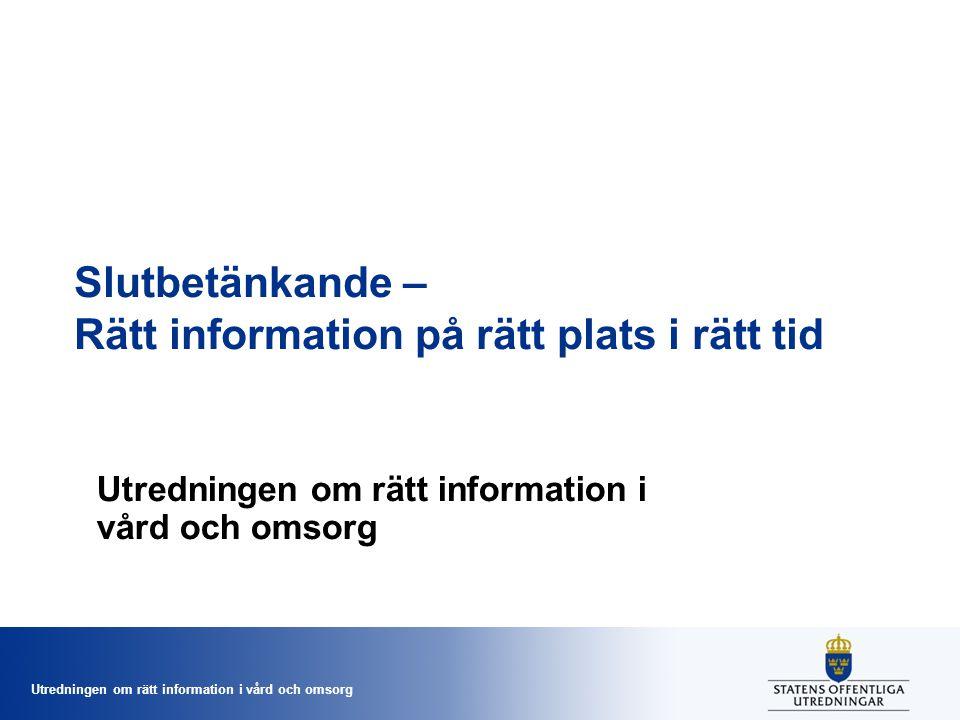 Utredningen om rätt information i vård och omsorg Slutbetänkande – Rätt information på rätt plats i rätt tid Utredningen om rätt information i vård oc
