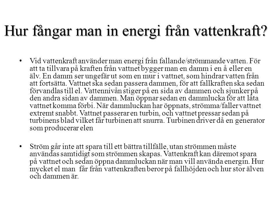 Hur fångar man in energi från vattenkraft? Vid vattenkraft använder man energi från fallande/strömmande vatten. För att ta tillvara på kraften från va