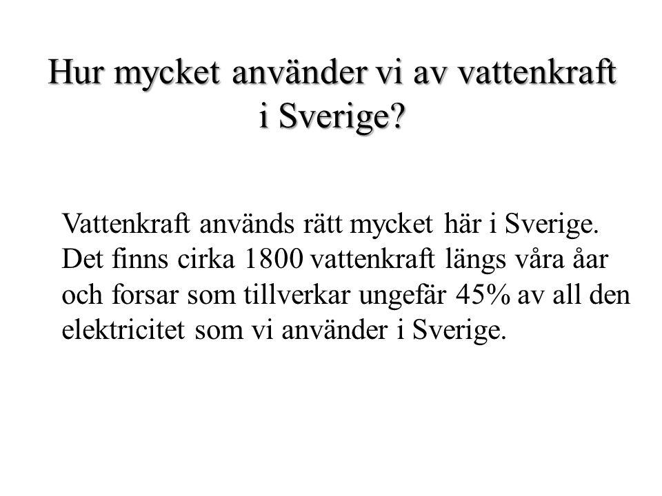 Hur mycket använder vi av vattenkraft i Sverige? Vattenkraft används rätt mycket här i Sverige. Det finns cirka 1800 vattenkraft längs våra åar och fo