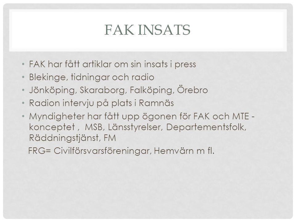 FAK INSATS FAK har fått artiklar om sin insats i press Blekinge, tidningar och radio Jönköping, Skaraborg, Falköping, Örebro Radion intervju på plats i Ramnäs Myndigheter har fått upp ögonen för FAK och MTE - konceptet, MSB, Länsstyrelser, Departementsfolk, Räddningstjänst, FM FRG= Civilförsvarsföreningar, Hemvärn m fl.