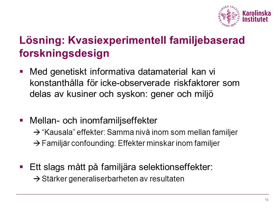 Lösning: Kvasiexperimentell familjebaserad forskningsdesign  Med genetiskt informativa datamaterial kan vi konstanthålla för icke-observerade riskfaktorer som delas av kusiner och syskon: gener och miljö  Mellan- och inomfamiljseffekter  Kausala effekter: Samma nivå inom som mellan familjer  Familjär confounding: Effekter minskar inom familjer  Ett slags mått på familjära selektionseffekter:  Stärker generaliserbarheten av resultaten 12