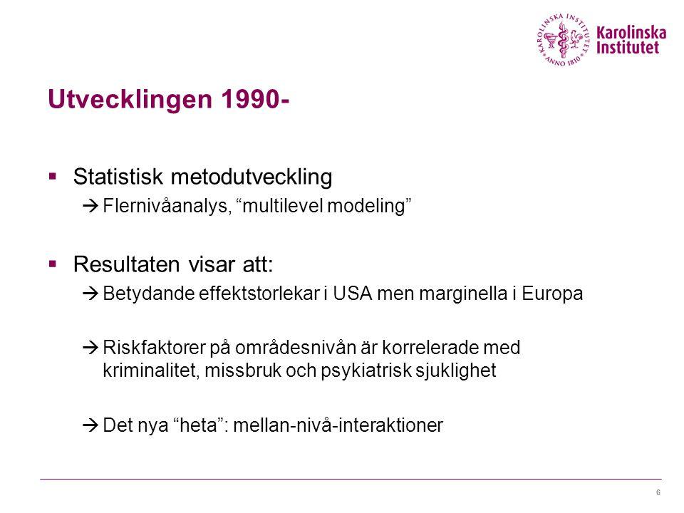 Utvecklingen 1990-  Statistisk metodutveckling  Flernivåanalys, multilevel modeling  Resultaten visar att:  Betydande effektstorlekar i USA men marginella i Europa  Riskfaktorer på områdesnivån är korrelerade med kriminalitet, missbruk och psykiatrisk sjuklighet  Det nya heta : mellan-nivå-interaktioner 6