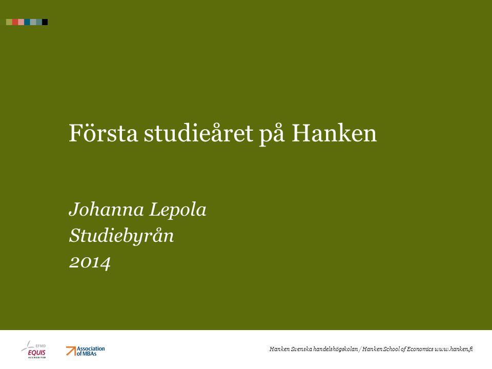 Första studieåret på Hanken Johanna Lepola Studiebyrån 2014 Hanken Svenska handelshögskolan / Hanken School of Economics www.hanken.fi