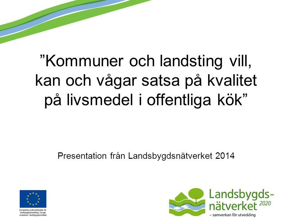 """""""Kommuner och landsting vill, kan och vågar satsa på kvalitet på livsmedel i offentliga kök"""" Presentation från Landsbygdsnätverket 2014"""