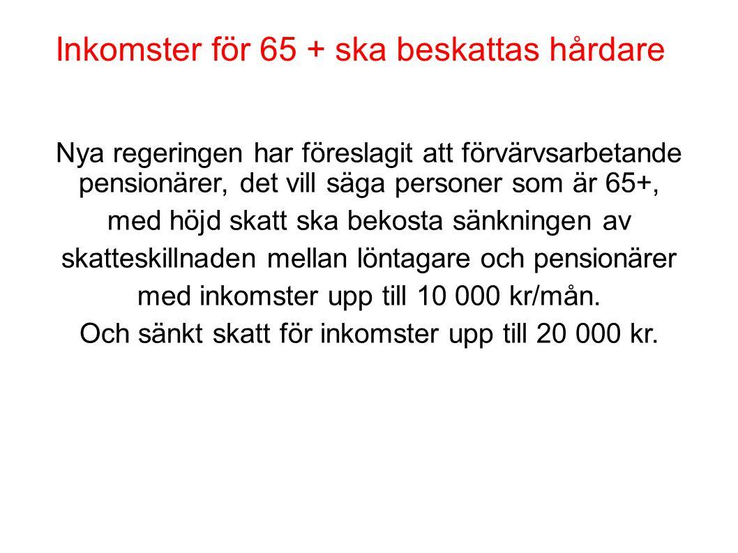 Inkomster för 65 + ska beskattas hårdare Nya regeringen har föreslagit att förvärvsarbetande pensionärer, det vill säga personer som är 65+, med höjd