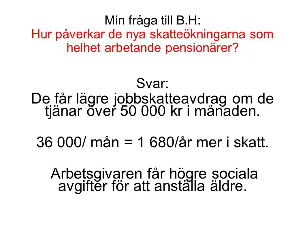 Min fråga till B.H: Hur påverkar de nya skatteökningarna som helhet arbetande pensionärer? Svar: De får lägre jobbskatteavdrag om de tjänar över 50 00